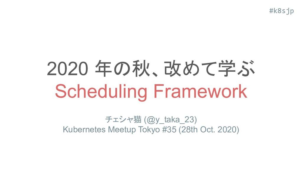 #k8sjp 2020 年の秋、改めて学ぶ Scheduling Framework チェシャ...