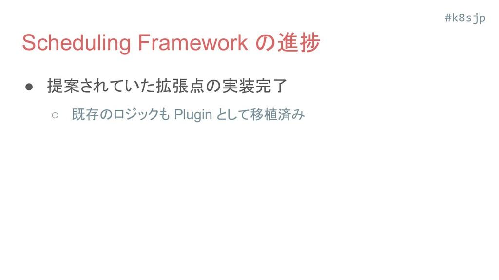 #k8sjp Scheduling Framework の進捗 ● 提案されていた拡張点の実装...