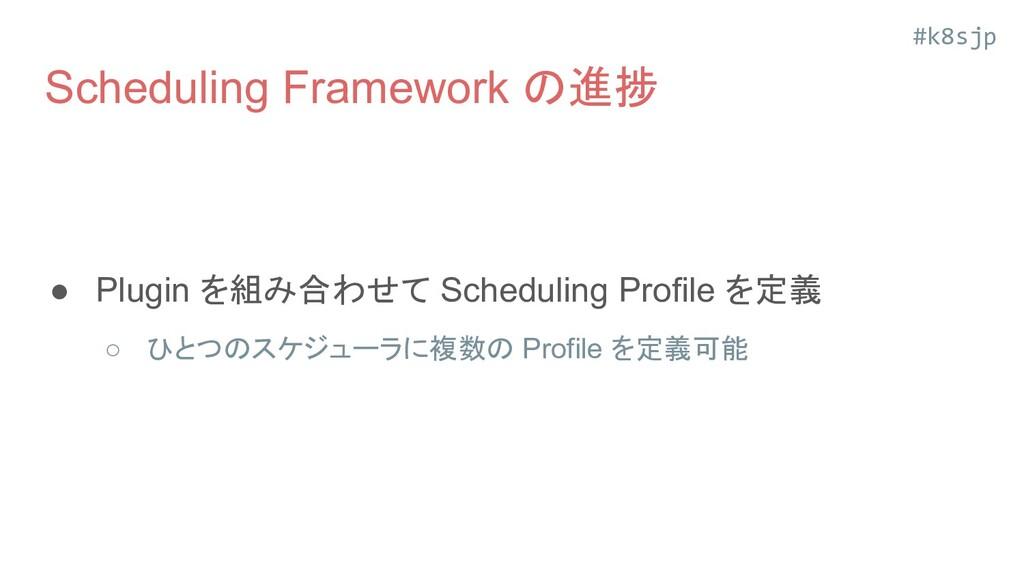 #k8sjp Scheduling Framework の進捗 ● 提案されていた全箇所の拡張...