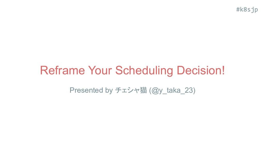 #k8sjp Reframe Your Scheduling Decision! Presen...