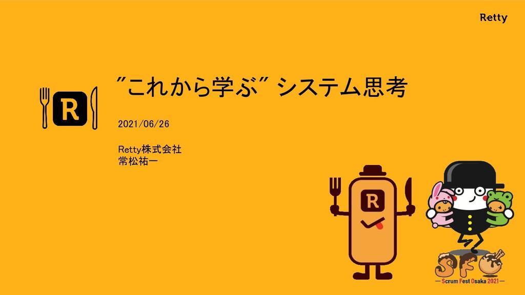 """""""これから学ぶ"""" システム思考 Retty株式会社 常松祐一 2021/06/26"""