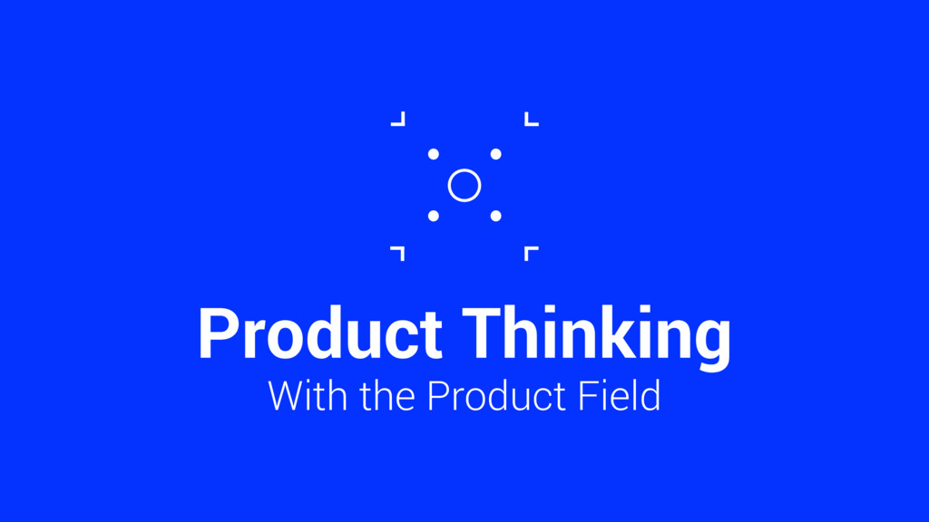 Product Thinking With the Product Field