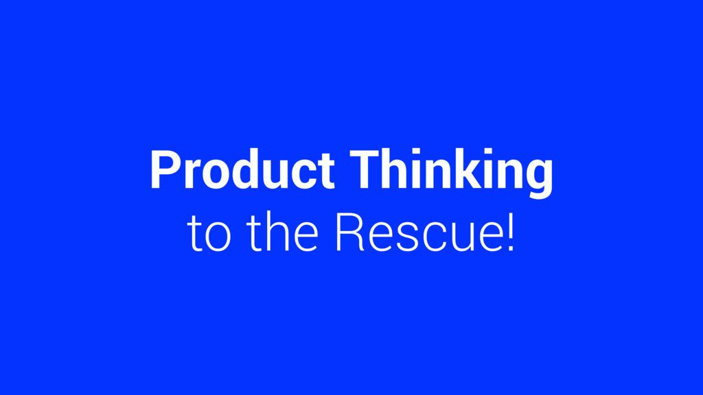 Product Thinking to the Rescue!