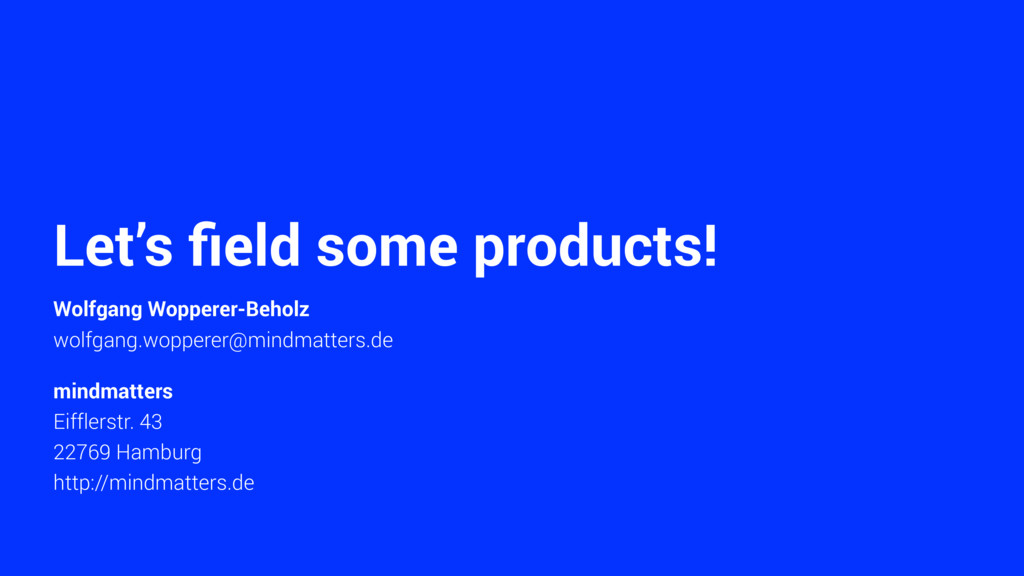 Let's field some products! Wolfgang Wopperer-Beh...