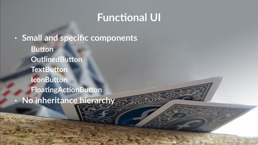 Functional UI  Small and specific components –...