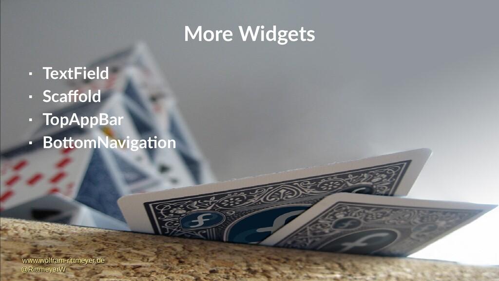More Widgets  TextField  Scaffold  TopAppBar...