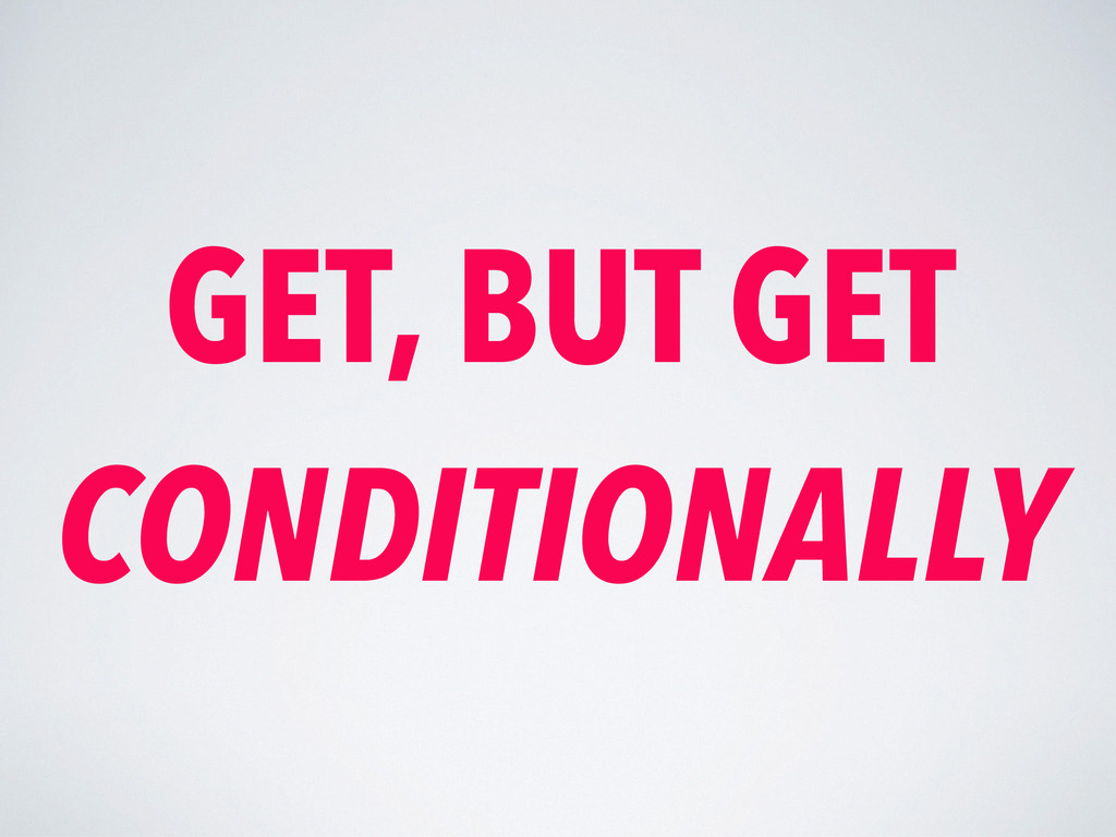 GET, BUT GET CONDITIONALLY