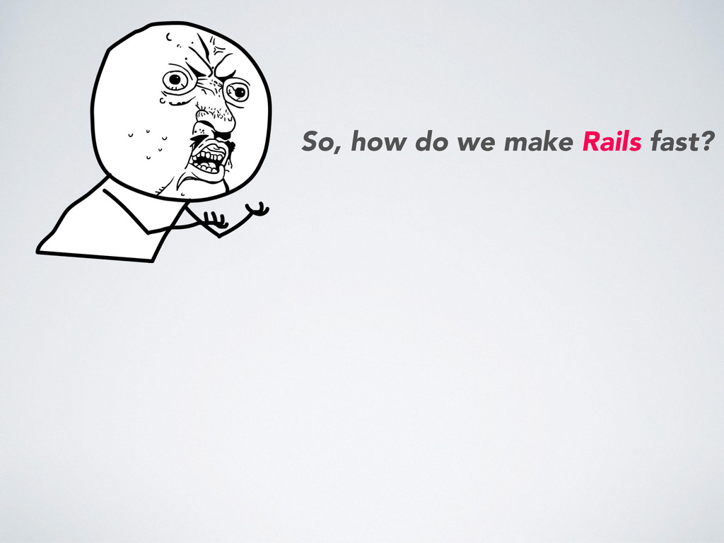 So, how do we make Rails fast?