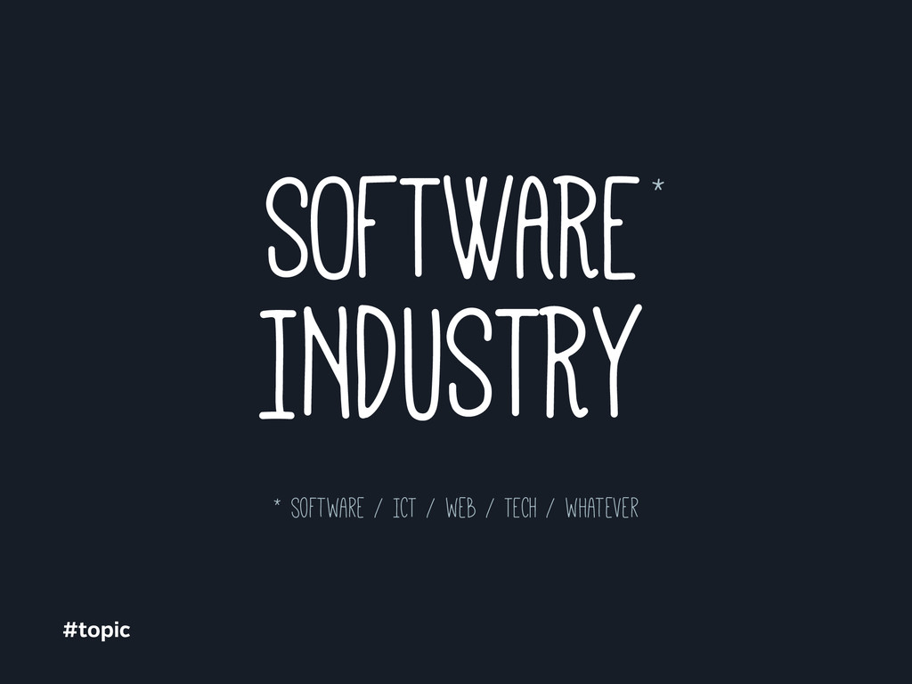 INDUSTRY * software / ICT / web / TECH / whatev...