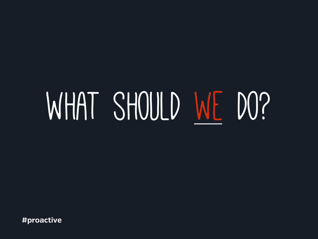what should we do? #proactive