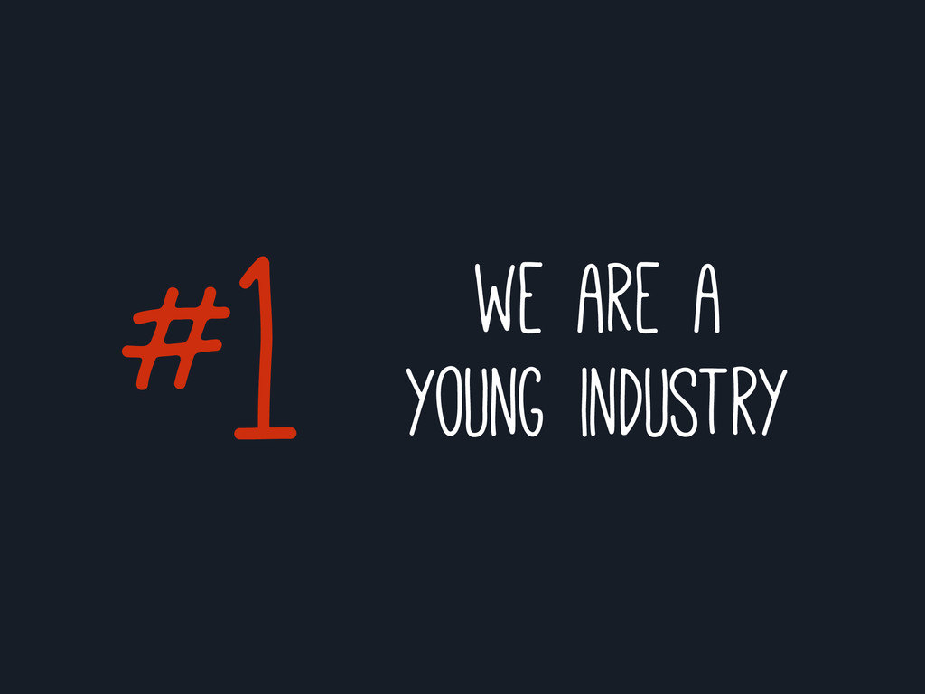 #1 we are a young industry