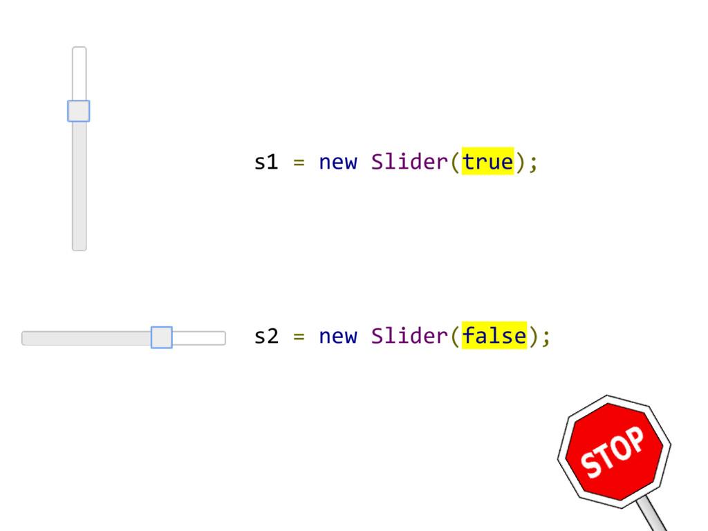 s2 = new Slider(false); s1 = new Slider(true);