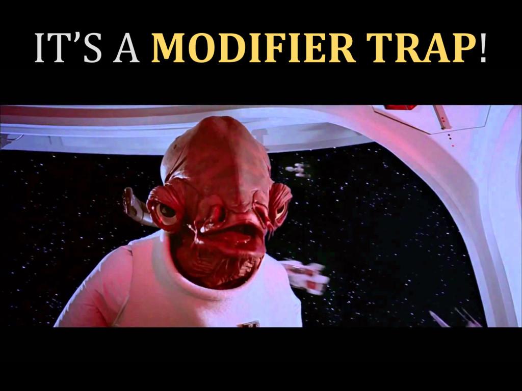IT'S A MODIFIER TRAP!