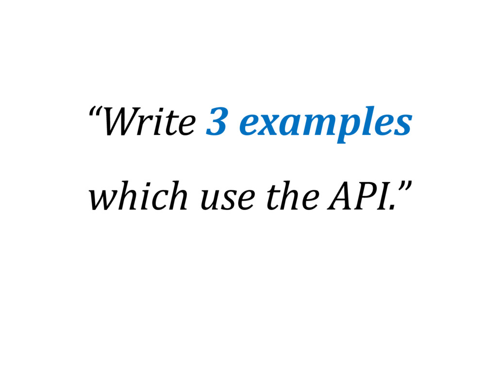 """Write 3 examples which use the API."""