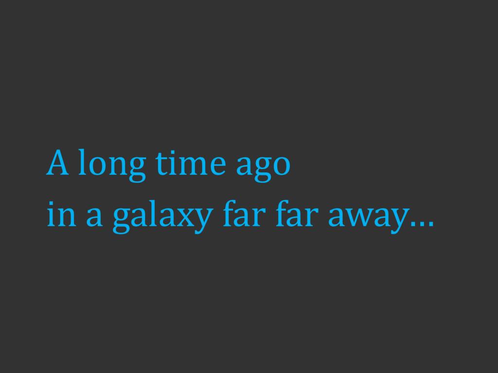 A long time ago in a galaxy far far away…