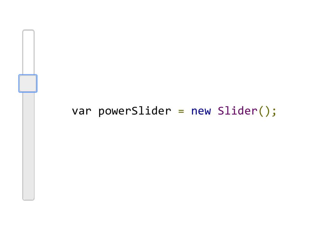 var powerSlider = new Slider();