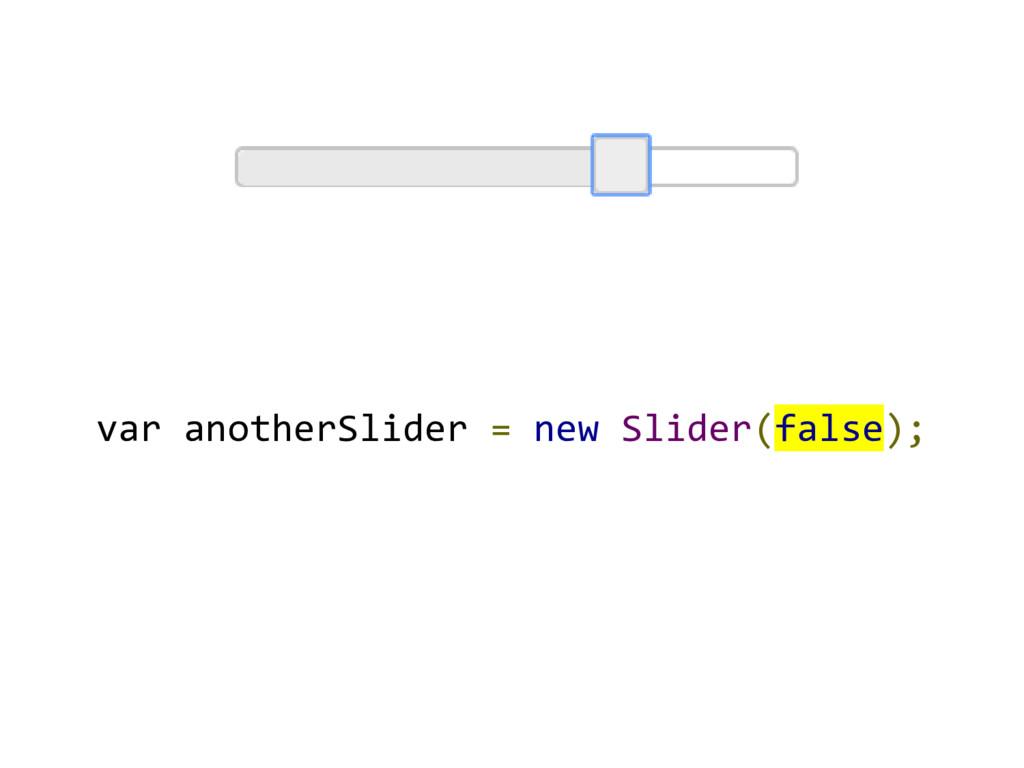 var anotherSlider = new Slider(false);