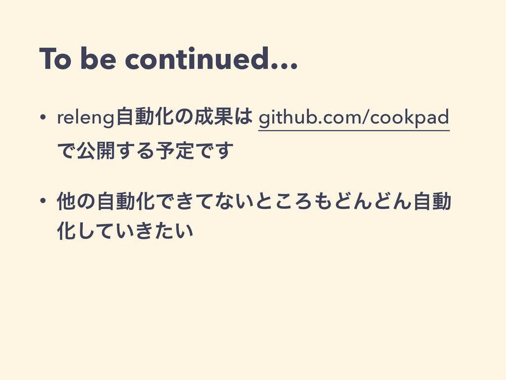 To be continued… • relengࣗಈԽͷՌ github.com/coo...