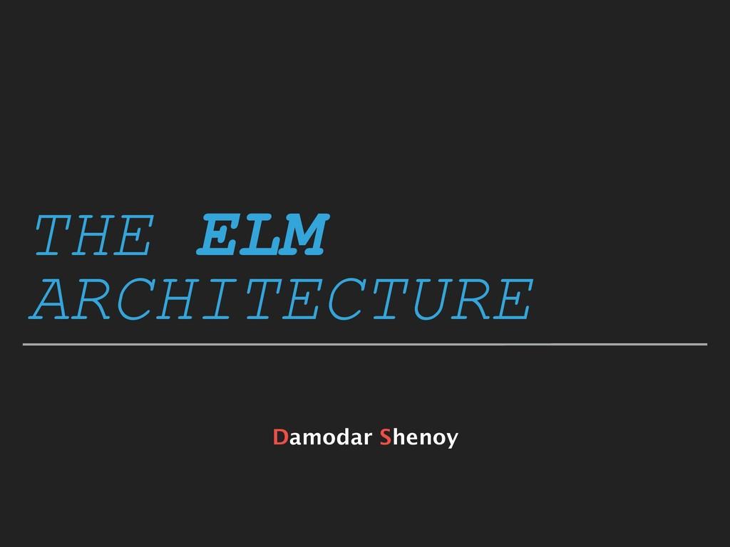 THE ELM ARCHITECTURE Damodar Shenoy