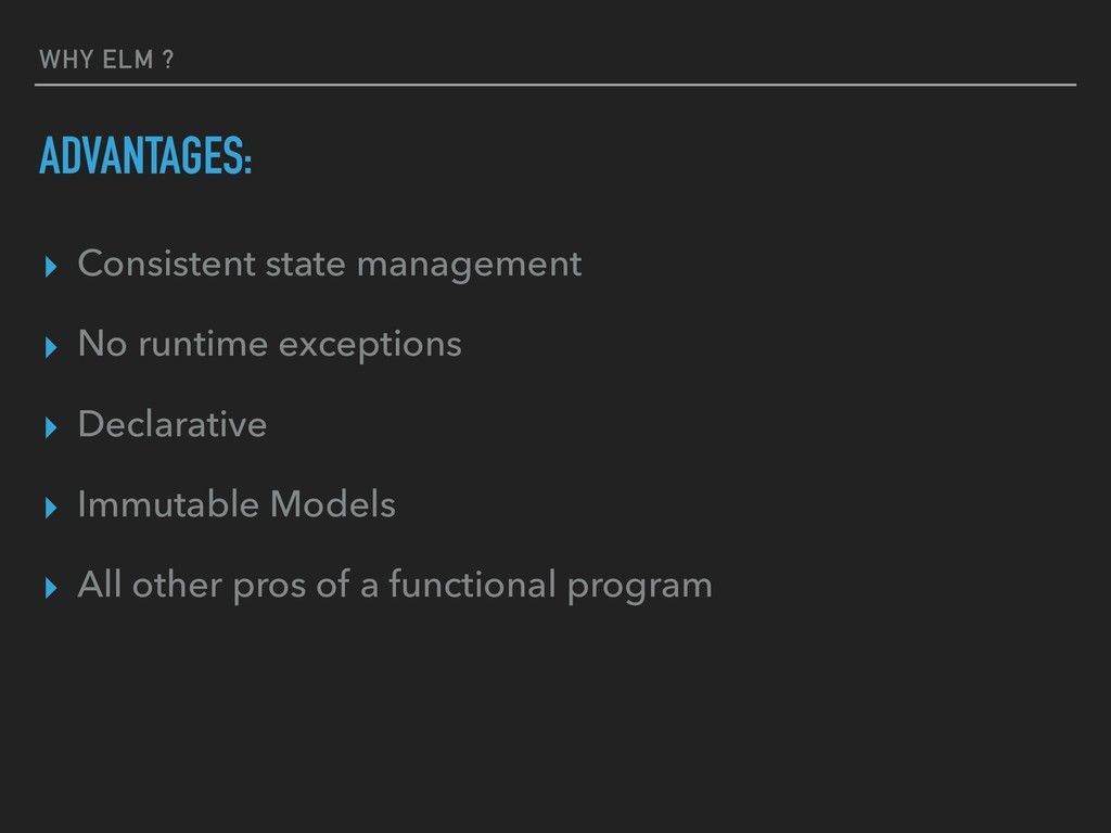 WHY ELM ? ADVANTAGES: ▸ Consistent state manage...