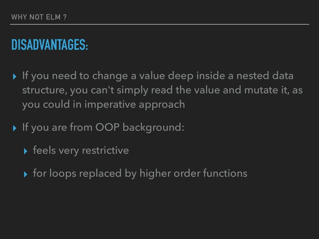 WHY NOT ELM ? ▸ If you need to change a value d...