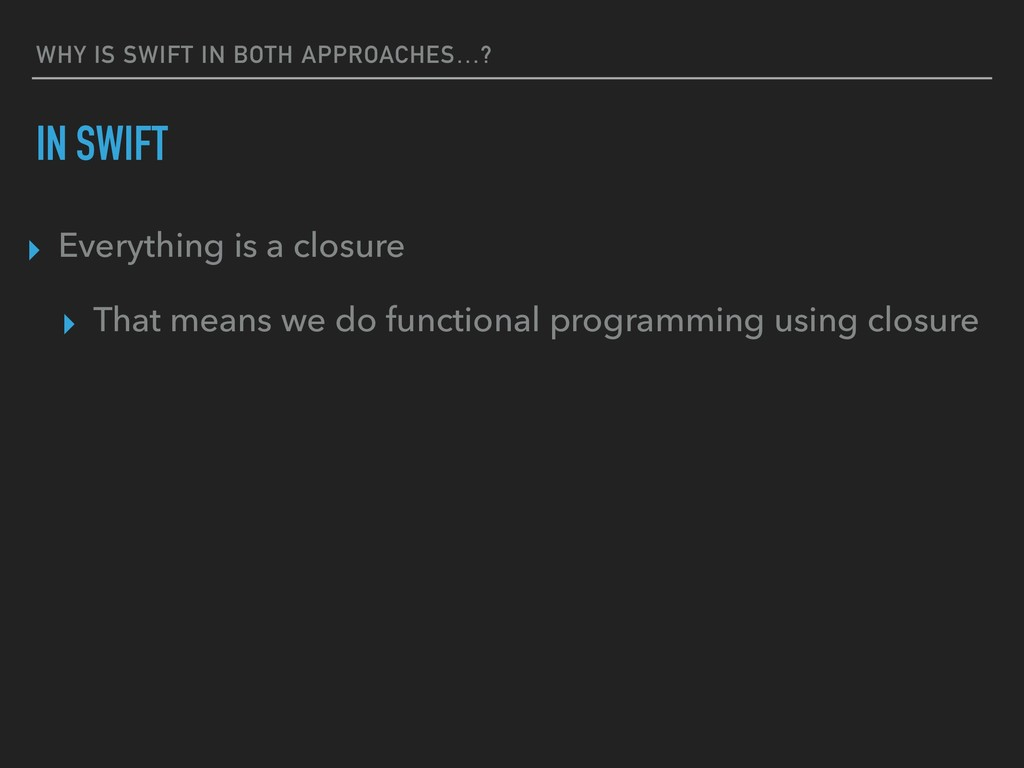 WHY IS SWIFT IN BOTH APPROACHES…? IN SWIFT ▸ Ev...