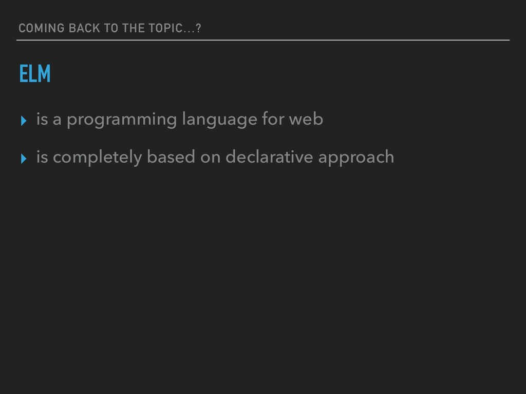COMING BACK TO THE TOPIC…? ELM ▸ is a programmi...
