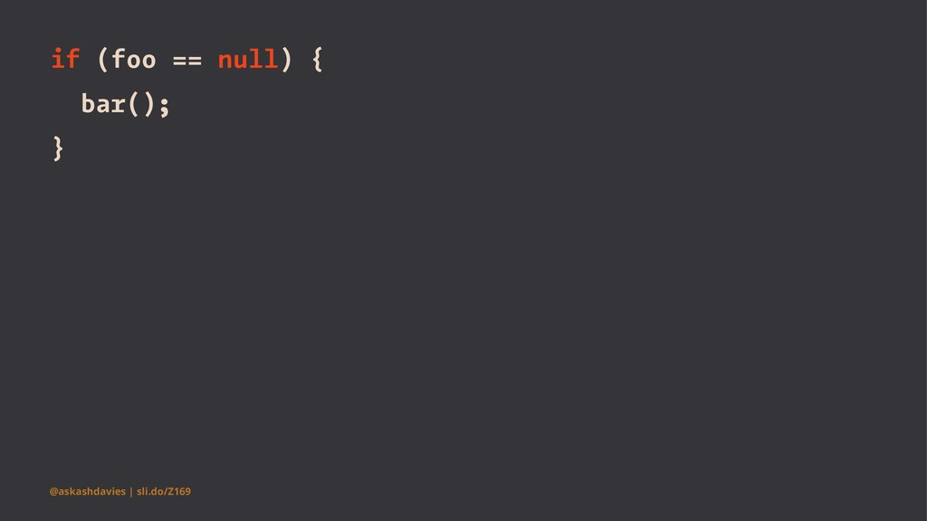if (foo == null) { bar(); } @askashdavies | sli...