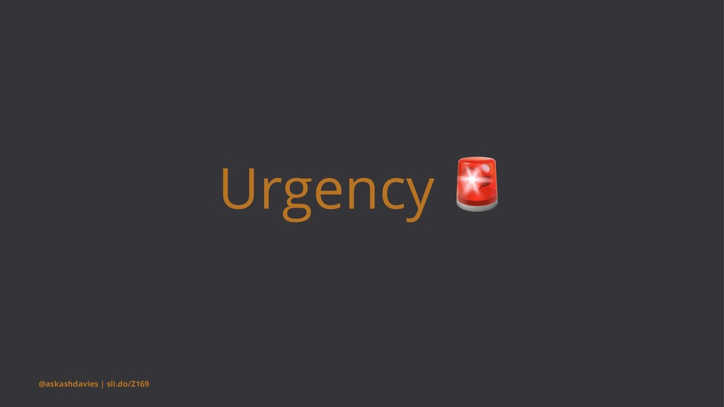 Urgency @askashdavies | sli.do/Z169