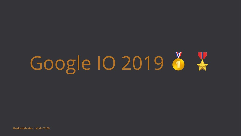 Google IO 2019 @askashdavies | sli.do/Z169