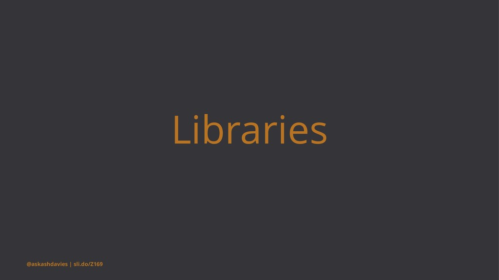 Libraries @askashdavies | sli.do/Z169