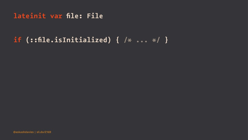 lateinit var file: File if (::file.isInitialized)...