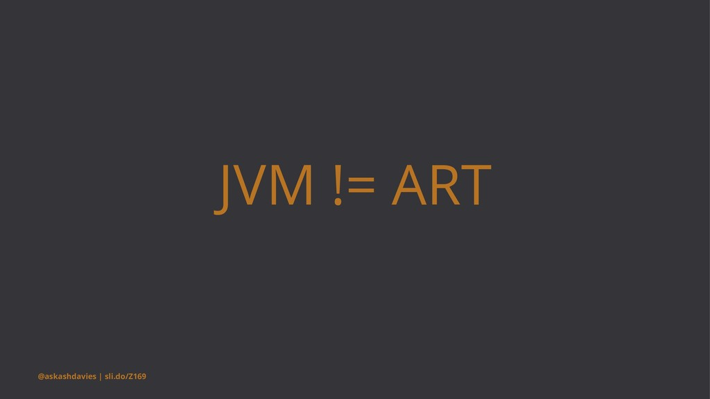 JVM != ART @askashdavies | sli.do/Z169
