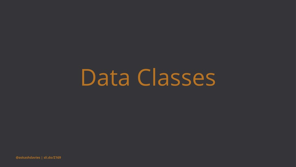 Data Classes @askashdavies | sli.do/Z169