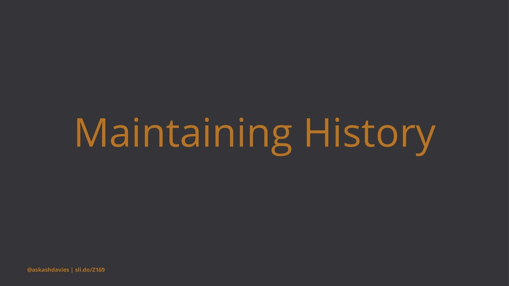 Maintaining History @askashdavies | sli.do/Z169