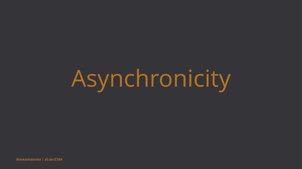 Asynchronicity @askashdavies | sli.do/Z169