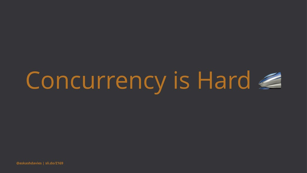 Concurrency is Hard @askashdavies | sli.do/Z169
