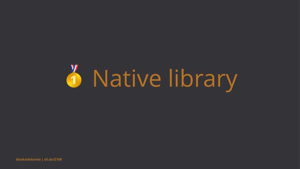! Native library @askashdavies | sli.do/Z169