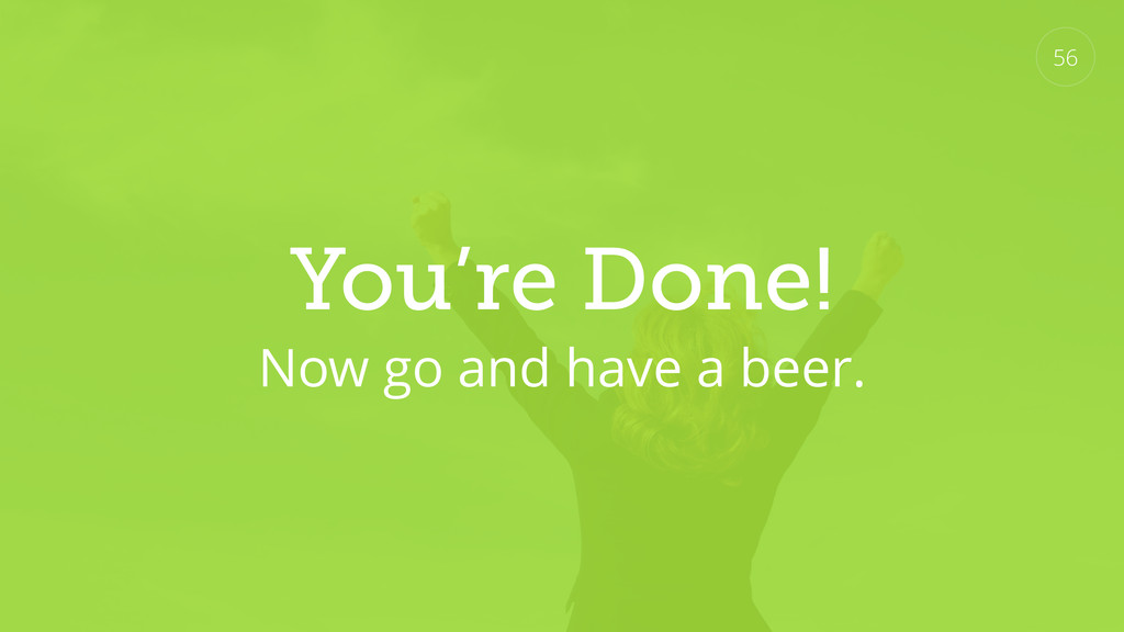 You're Done! Now go and have a beer. 56