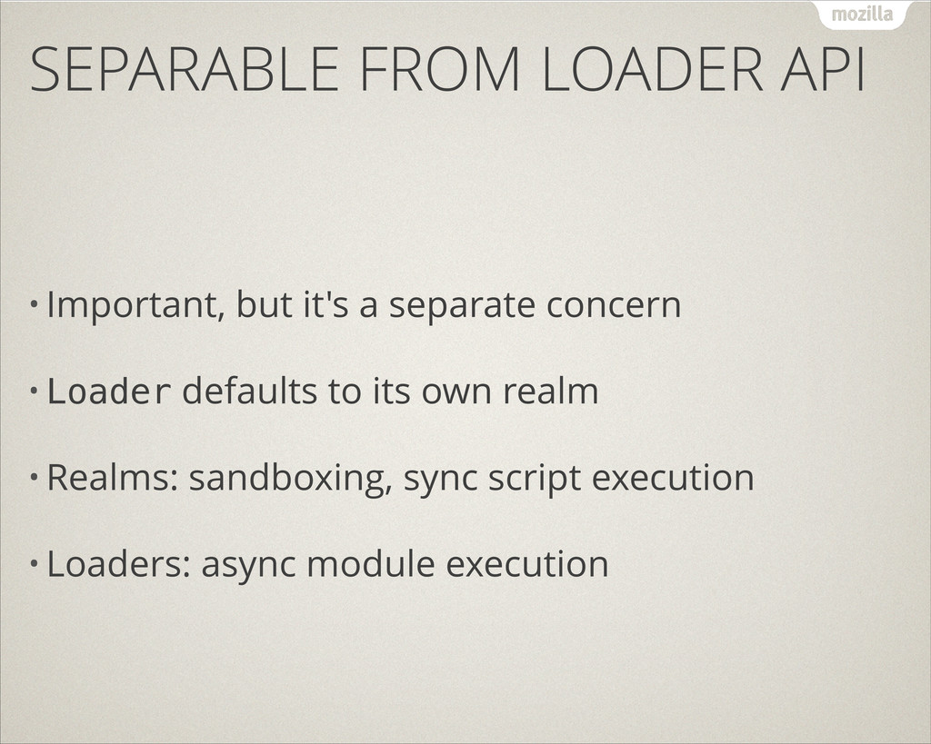 SEPARABLE FROM LOADER API • Important, but it's...