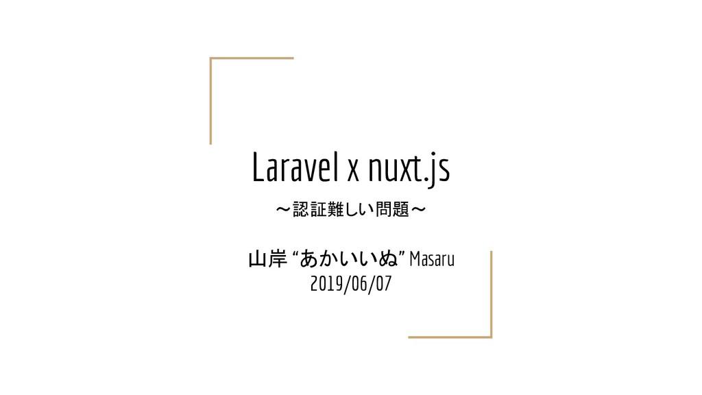 "Laravel x nuxt.js ~認証難しい問題~ 山岸 ""あかいいぬ"" Masaru 2..."