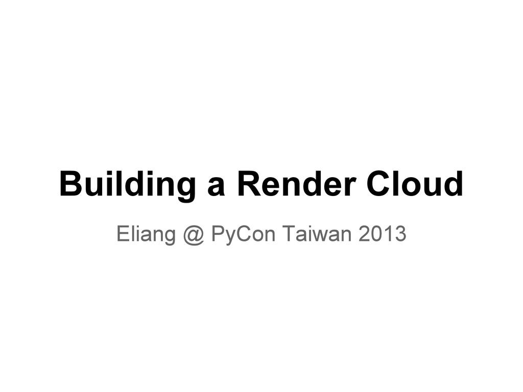 Building a Render Cloud Eliang @ PyCon Taiwan 2...