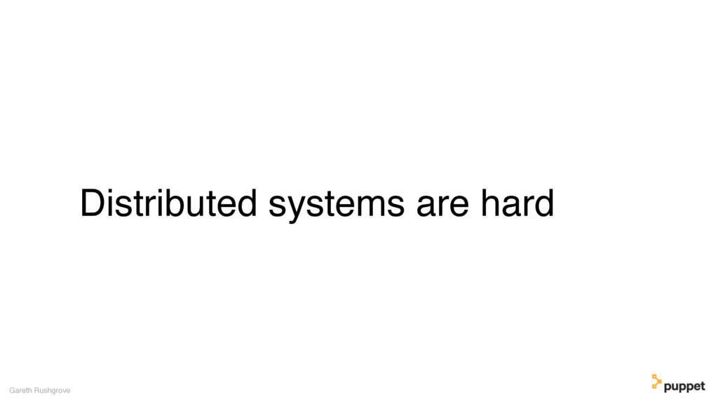 Distributed systems are hard Gareth Rushgrove