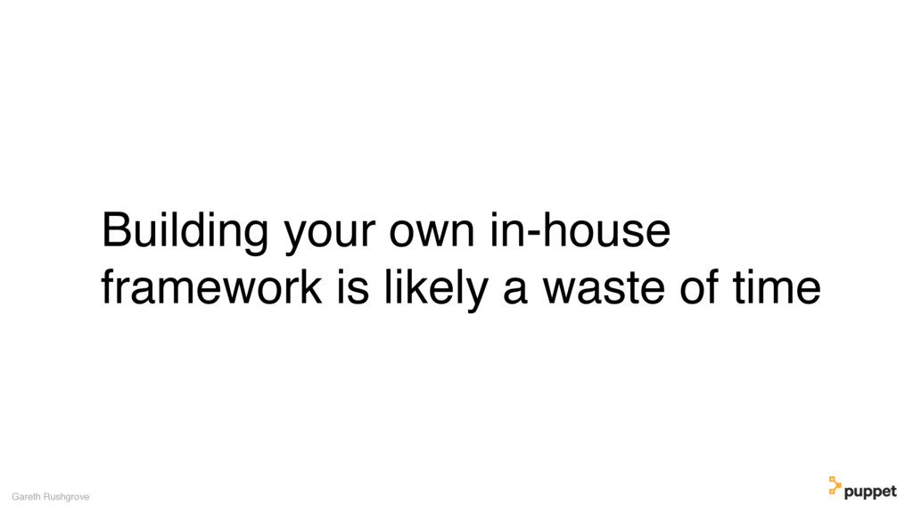 Building your own in-house framework is likely ...