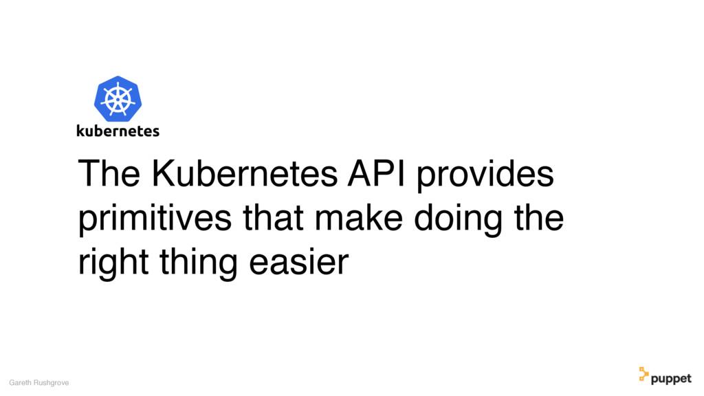 Gareth Rushgrove The Kubernetes API provides pr...