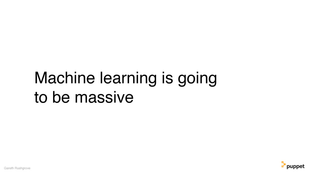 Machine learning is going to be massive Gareth ...
