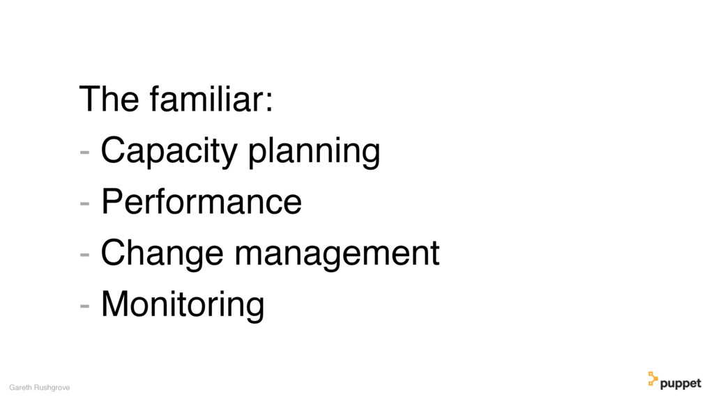 The familiar: - Capacity planning - Performance...