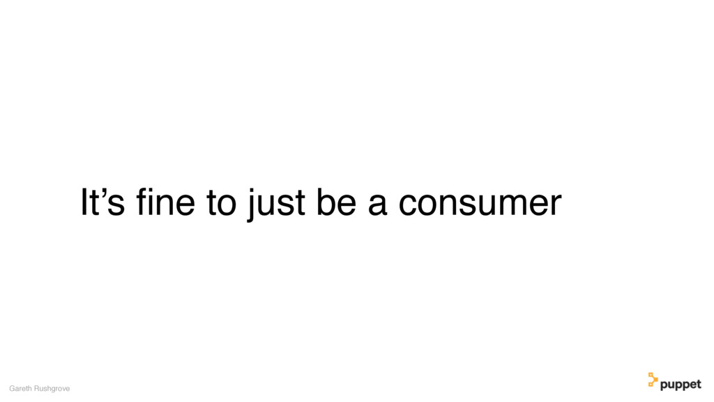 It's fine to just be a consumer Gareth Rushgrove