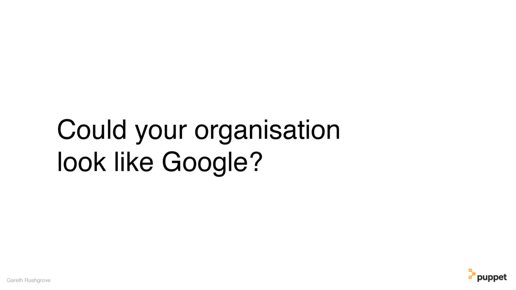Could your organisation look like Google? Garet...
