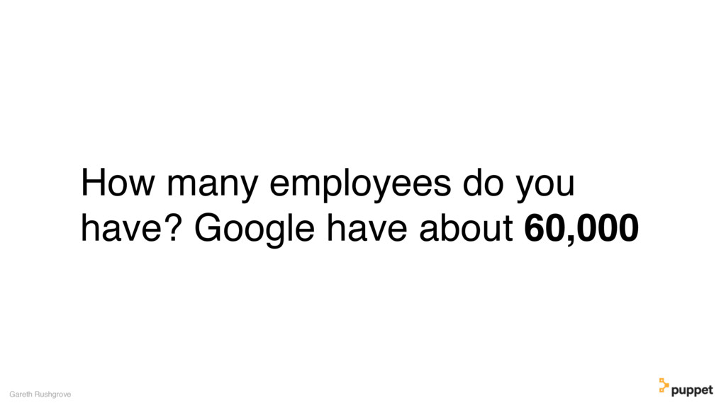 How many employees do you have? Google have abo...